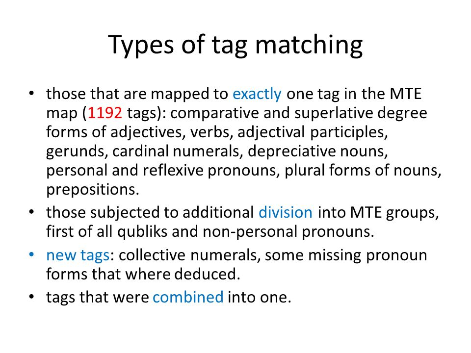 Types of tag matching those that are mapped to exactly one tag in the MTE map (1192 tags): comparative and superlative degree forms of adjectives, verbs, adjectival participles, gerunds, cardinal numerals, depreciative nouns, personal and reflexive pronouns, plural forms of nouns, prepositions.