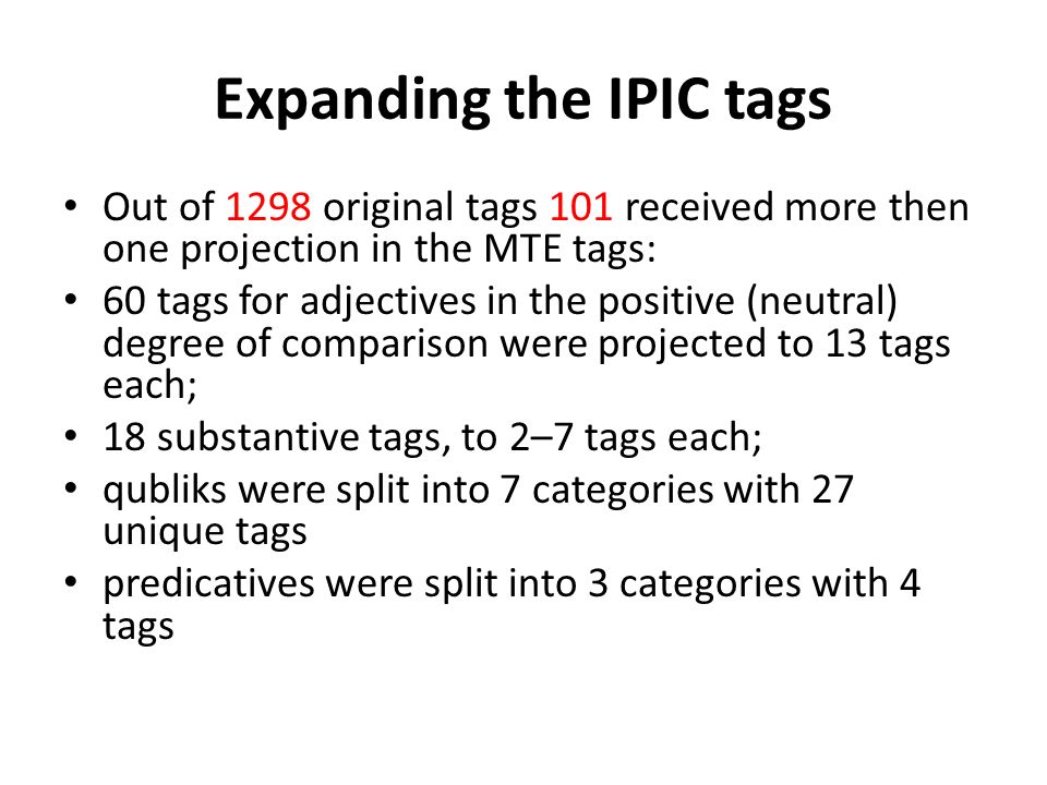 Expanding the IPIC tags Out of 1298 original tags 101 received more then one projection in the MTE tags: 60 tags for adjectives in the positive (neutral) degree of comparison were projected to 13 tags each; 18 substantive tags, to 2–7 tags each; qubliks were split into 7 categories with 27 unique tags predicatives were split into 3 categories with 4 tags