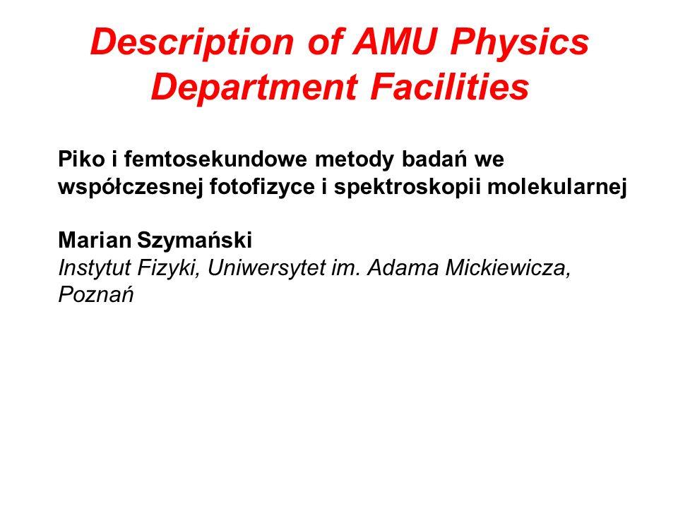 Description of AMU Physics Department Facilities Piko i femtosekundowe metody badań we współczesnej fotofizyce i spektroskopii molekularnej Marian Szymański Instytut Fizyki, Uniwersytet im.
