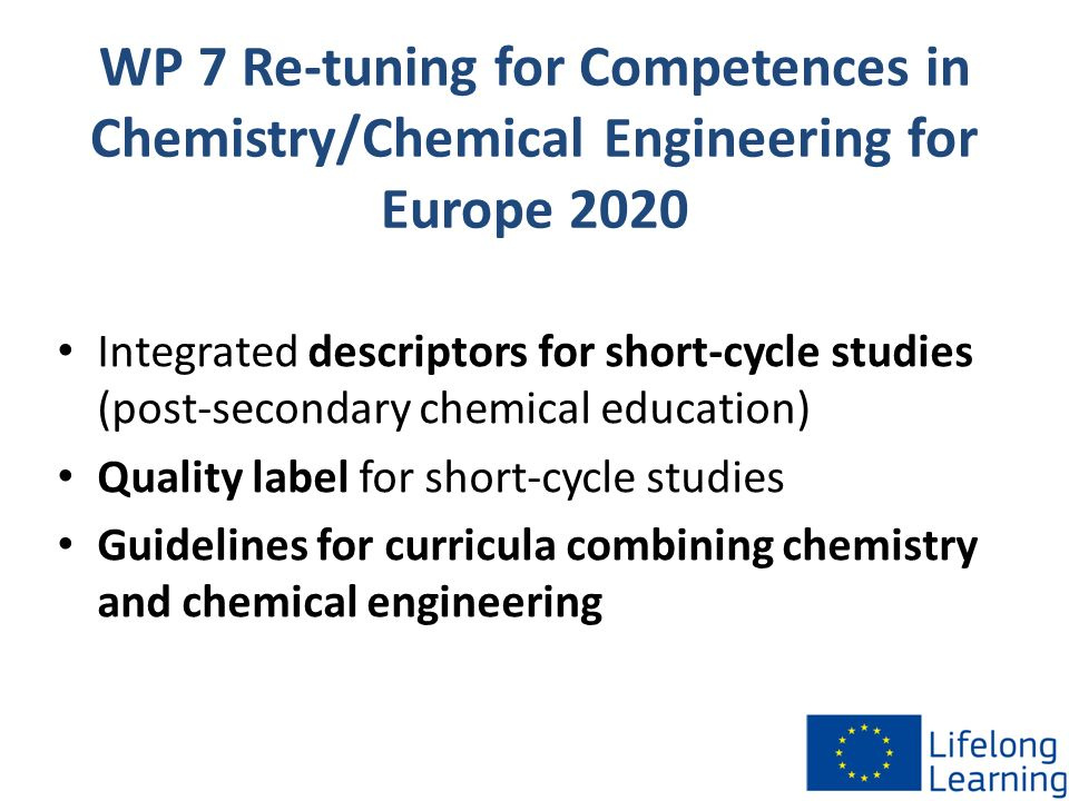 WP 7 Re-tuning for Competences in Chemistry/Chemical Engineering for Europe 2020 Integrated descriptors for short-cycle studies (post-secondary chemical education) Quality label for short-cycle studies Guidelines for curricula combining chemistry and chemical engineering