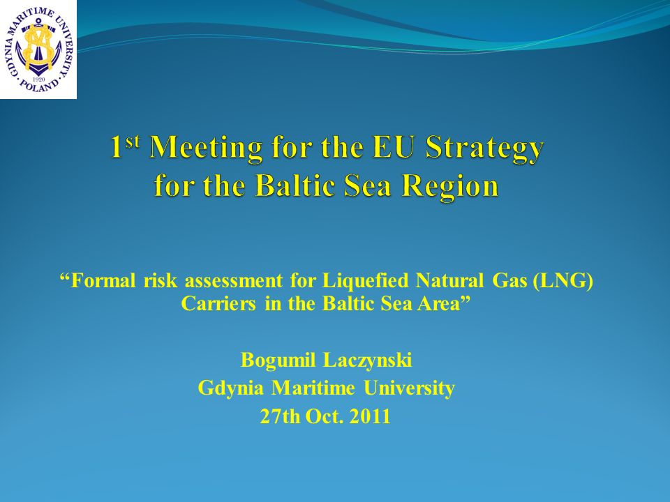 Formal risk assessment for Liquefied Natural Gas (LNG) Carriers in the Baltic Sea Area Bogumil Laczynski Gdynia Maritime University 27th Oct. 2011