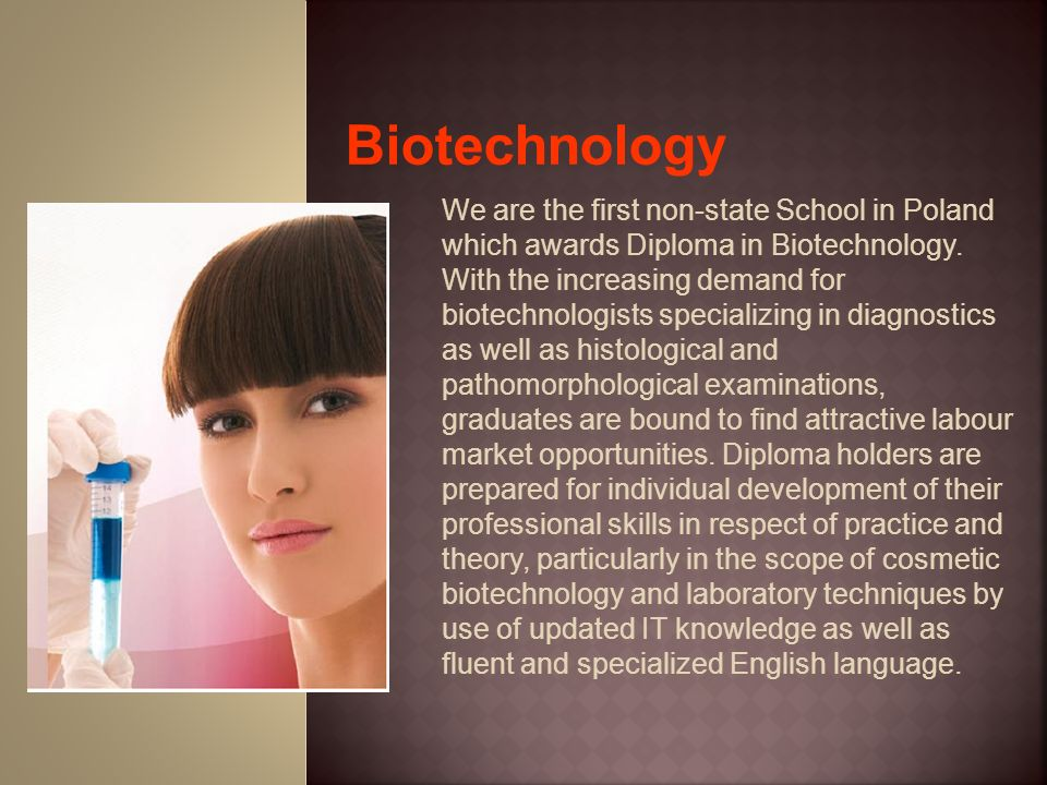 We are the first non-state School in Poland which awards Diploma in Biotechnology. With the increasing demand for biotechnologists specializing in dia
