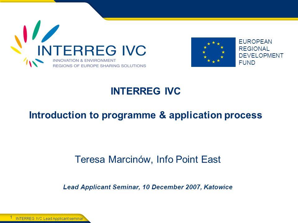 INTERREG IVC Lead Applicant seminar 1 EUROPEAN REGIONAL DEVELOPMENT FUND INTERREG IVC Introduction to programme & application process Teresa Marcinów,
