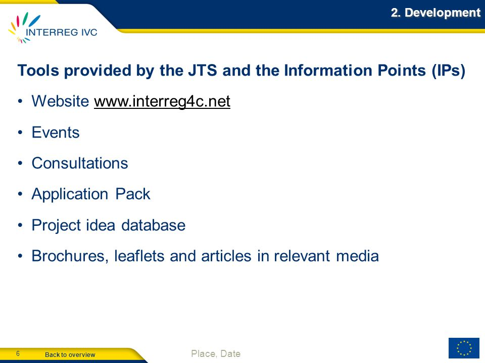 Back to overview 6 Place, Date 2. Development Tools provided by the JTS and the Information Points (IPs) Website www.interreg4c.netwww.interreg4c.net
