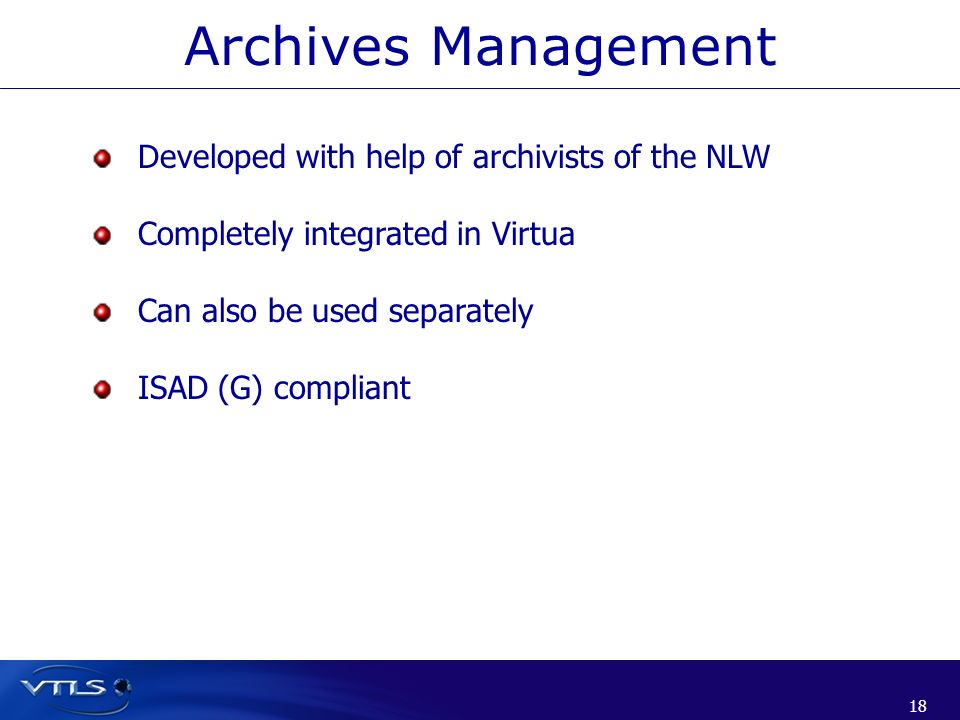18 Developed with help of archivists of the NLW Completely integrated in Virtua Can also be used separately ISAD (G) compliant Archives Management