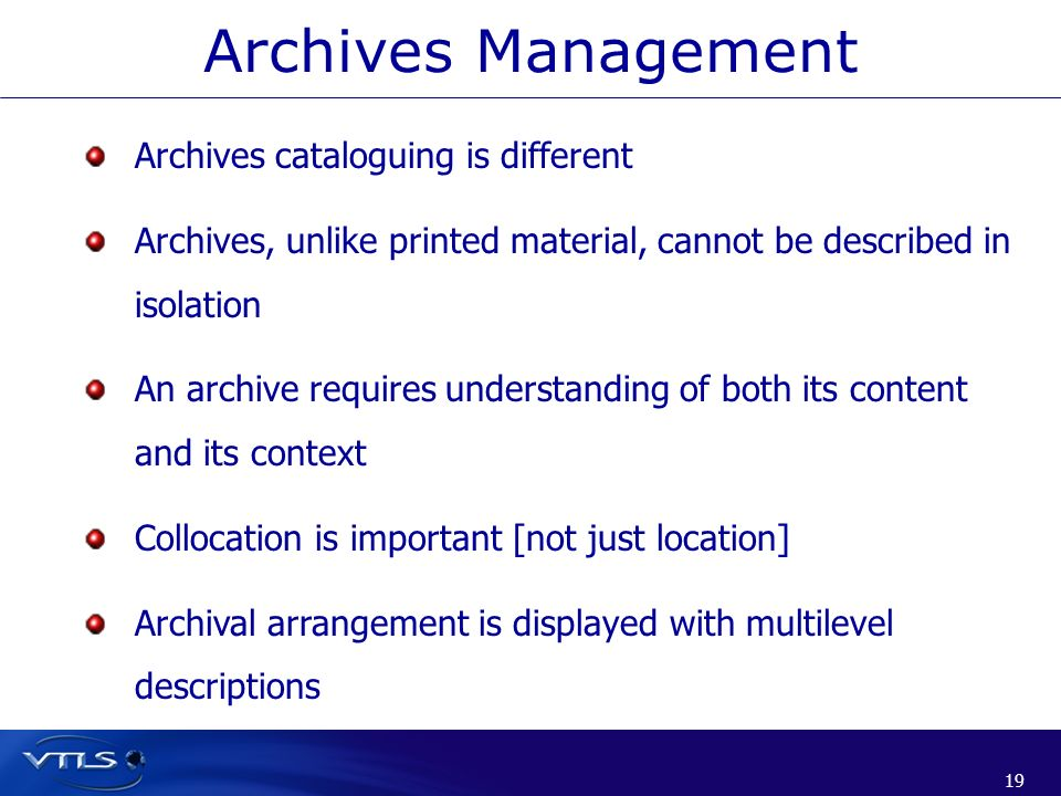 19 Archives cataloguing is different Archives, unlike printed material, cannot be described in isolation An archive requires understanding of both its