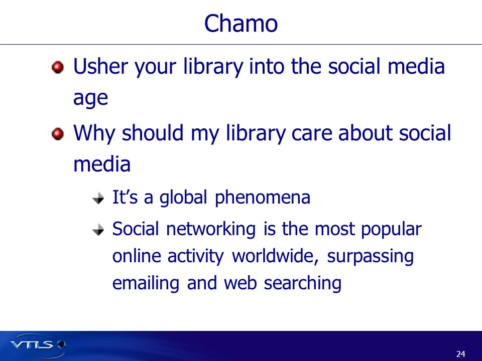 24 Chamo Usher your library into the social media age Why should my library care about social media Its a global phenomena Social networking is the mo