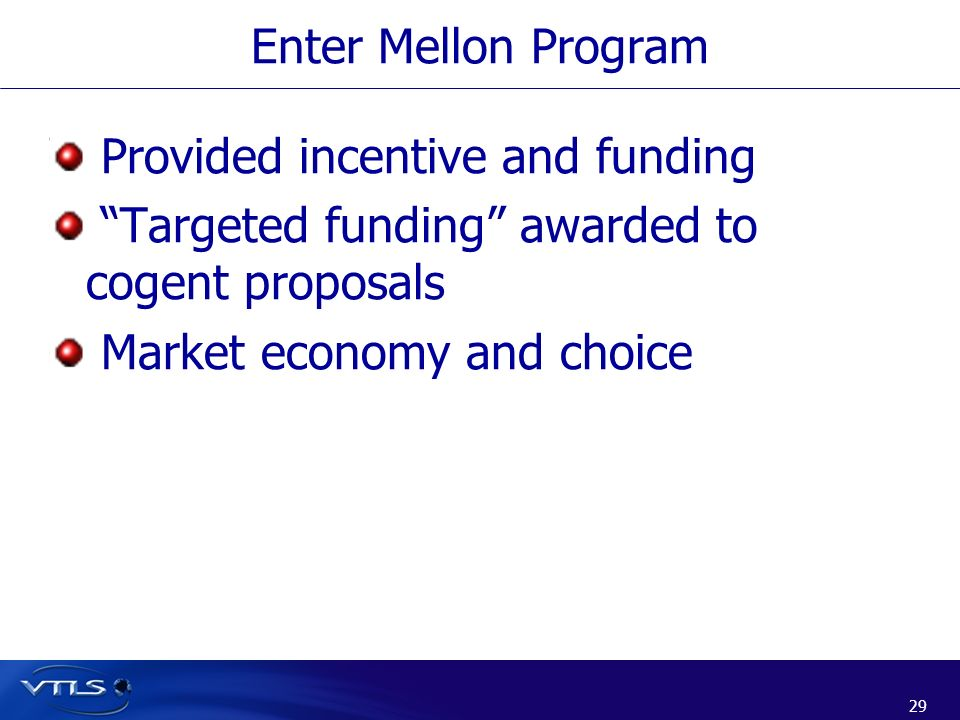29 Provided incentive and funding Targeted funding awarded to cogent proposals Market economy and choice Enter Mellon Program