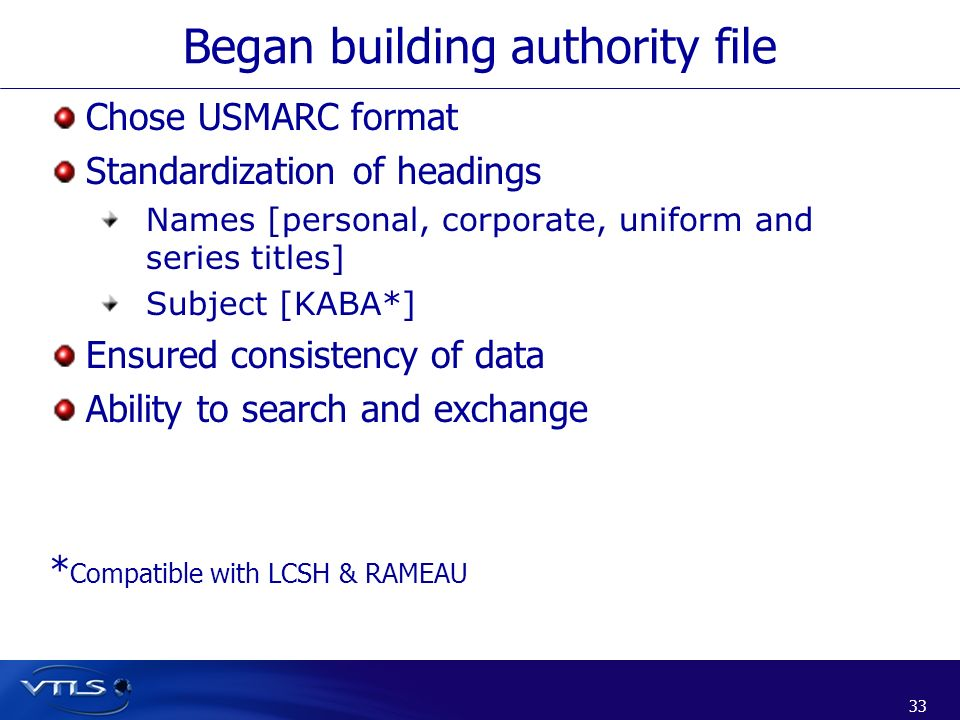33 Began building authority file Chose USMARC format Standardization of headings Names [personal, corporate, uniform and series titles] Subject [KABA*