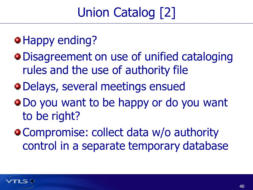 40 Union Catalog [2] Happy ending? Disagreement on use of unified cataloging rules and the use of authority file Delays, several meetings ensued Do yo