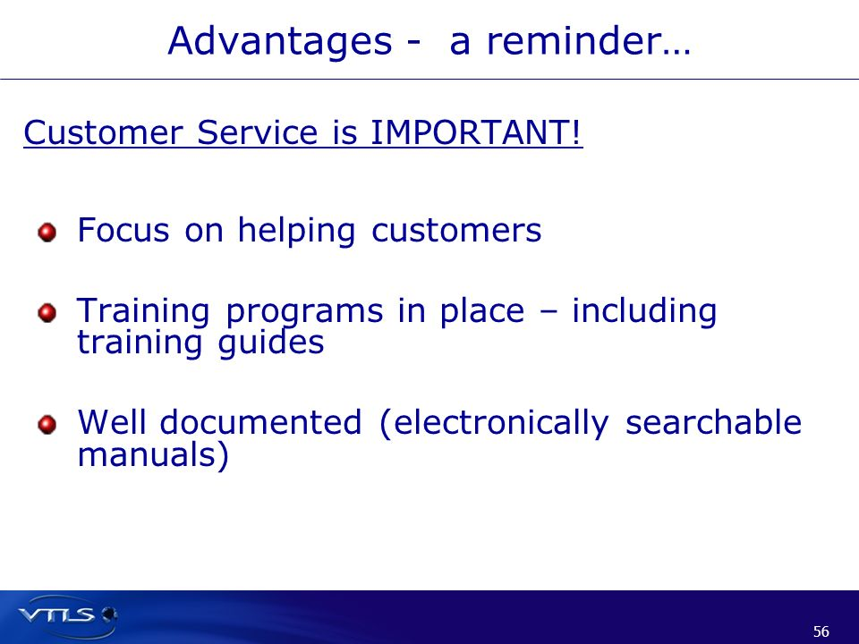 56 Advantages - a reminder… Customer Service is IMPORTANT! Focus on helping customers Training programs in place – including training guides Well docu
