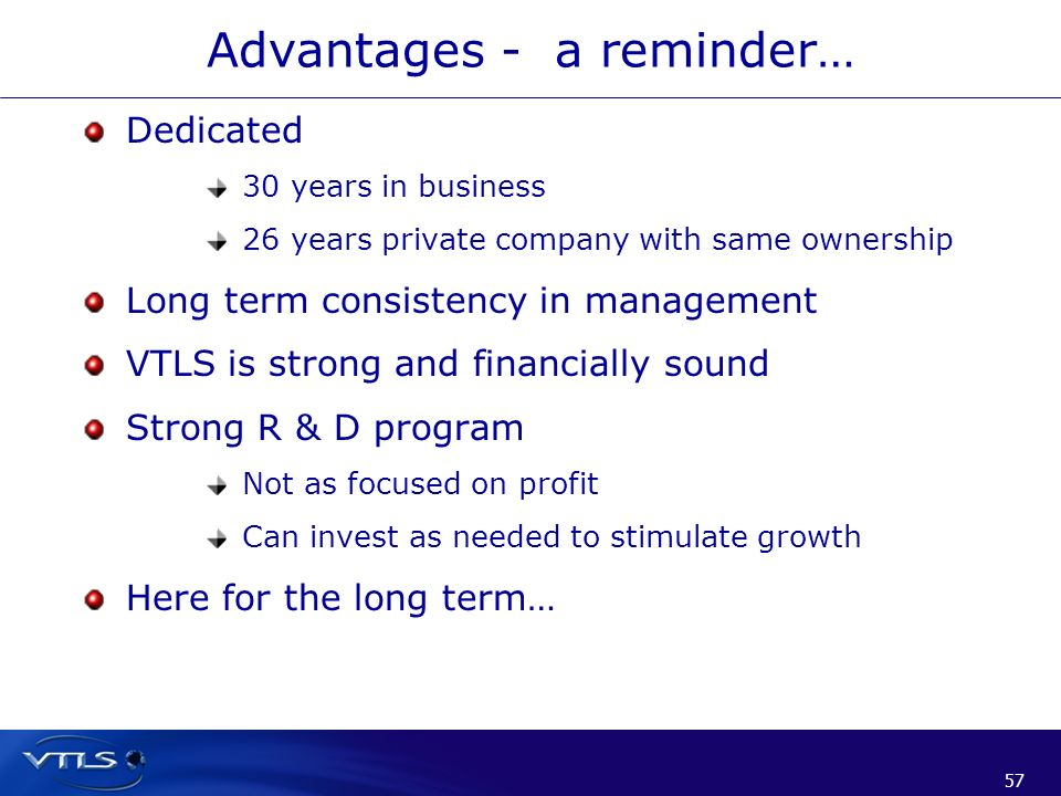 57 Advantages - a reminder… Dedicated 30 years in business 26 years private company with same ownership Long term consistency in management VTLS is st