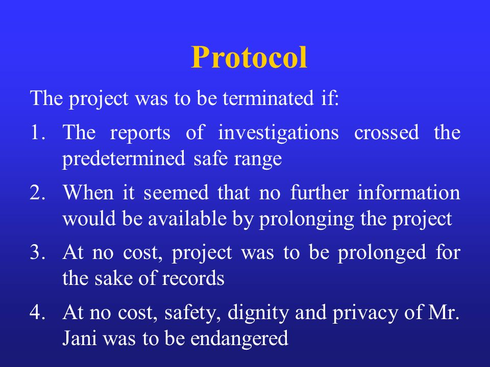 The project was to be terminated if: 1.The reports of investigations crossed the predetermined safe range 2.When it seemed that no further information