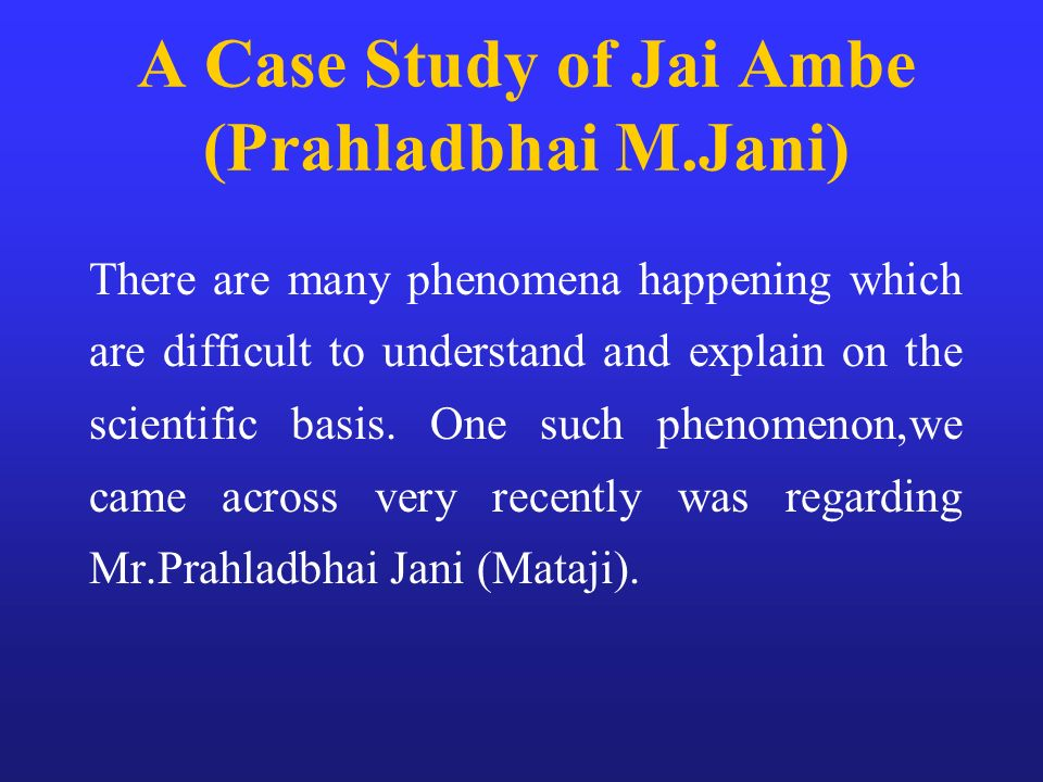 A Case Study of Jai Ambe (Prahladbhai M.Jani) There are many phenomena happening which are difficult to understand and explain on the scientific basis