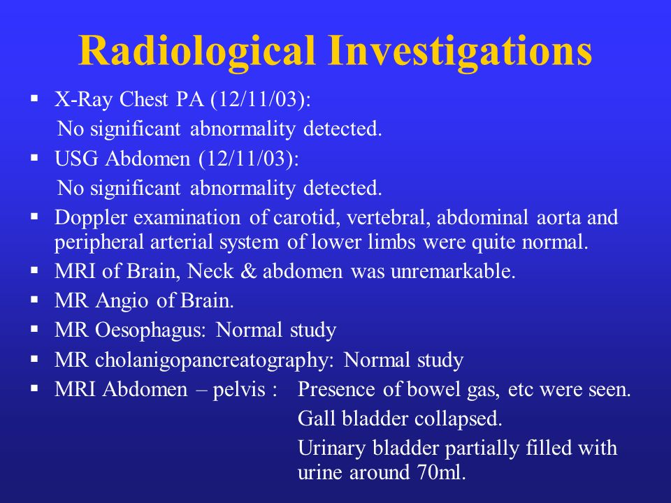Radiological Investigations X-Ray Chest PA (12/11/03): No significant abnormality detected. USG Abdomen (12/11/03): No significant abnormality detecte
