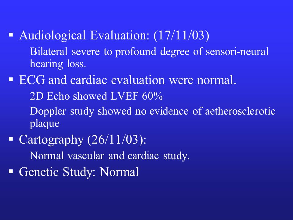Audiological Evaluation: (17/11/03) Bilateral severe to profound degree of sensori-neural hearing loss. ECG and cardiac evaluation were normal. 2D Ech
