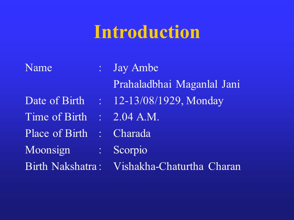 Introduction Name:Jay Ambe Prahaladbhai Maganlal Jani Date of Birth:12-13/08/1929, Monday Time of Birth:2.04 A.M. Place of Birth:Charada Moonsign:Scor