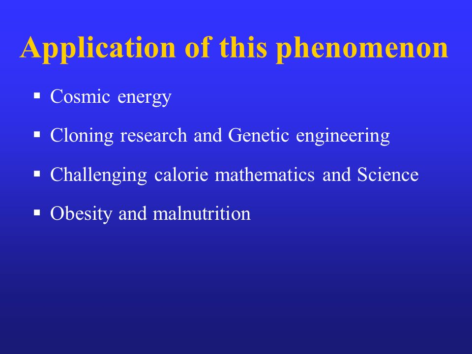 Cosmic energy Cloning research and Genetic engineering Challenging calorie mathematics and Science Obesity and malnutrition Application of this phenom