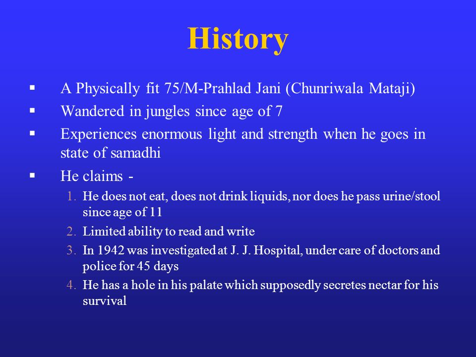 History A Physically fit 75/M-Prahlad Jani (Chunriwala Mataji) Wandered in jungles since age of 7 Experiences enormous light and strength when he goes