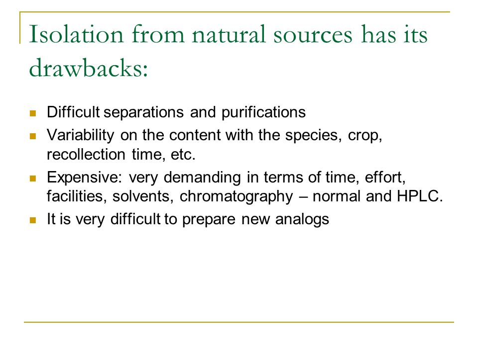 Isolation from natural sources has its drawbacks: Difficult separations and purifications Variability on the content with the species, crop, recollect