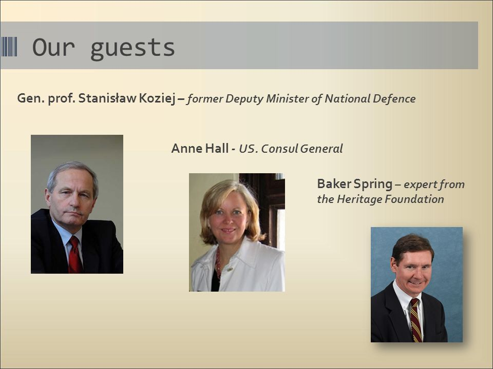 Our guests Gen. prof. Stanisław Koziej – former Deputy Minister of National Defence Anne Hall - US. Consul General Baker Spring – expert from the Heri
