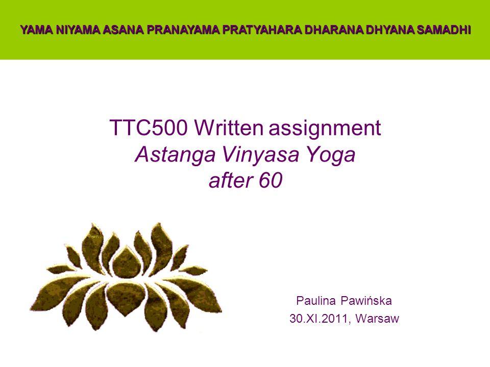 TTC500 Written assignment Astanga Vinyasa Yoga after 60 Paulina Pawińska 30.XI.2011, Warsaw YAMA NIYAMA ASANA PRANAYAMA PRATYAHARA DHARANA DHYANA SAMA