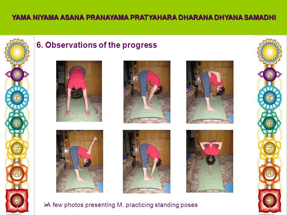 6. Observations of the progress YAMA NIYAMA ASANA PRANAYAMA PRATYAHARA DHARANA DHYANA SAMADHI A few photos presenting M. practicing standing poses