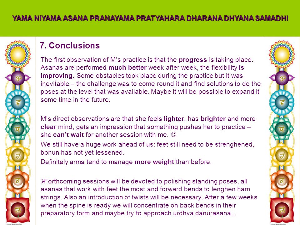 7. Conclusions YAMA NIYAMA ASANA PRANAYAMA PRATYAHARA DHARANA DHYANA SAMADHI The first observation of Ms practice is that the progress is taking place
