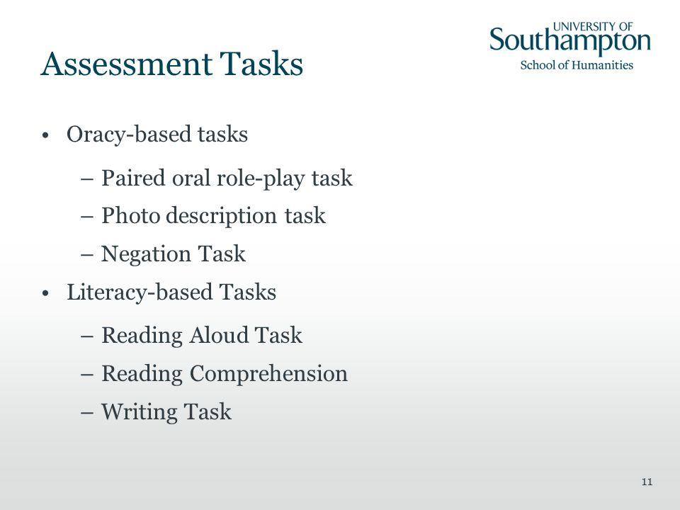11 Assessment Tasks Oracy-based tasks –Paired oral role-play task –Photo description task –Negation Task Literacy-based Tasks –Reading Aloud Task –Rea