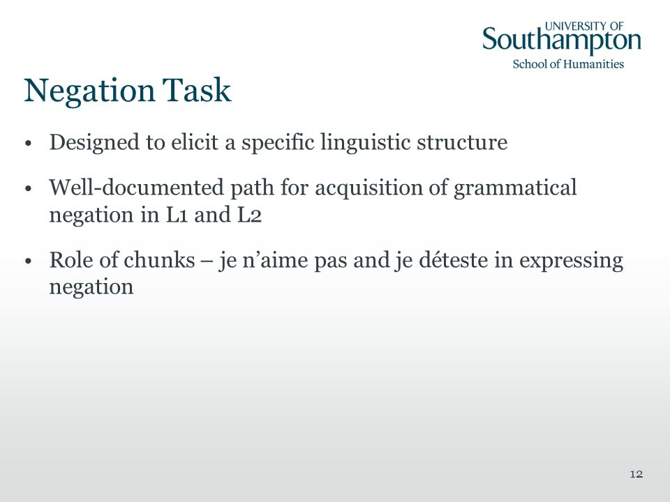 12 Negation Task Designed to elicit a specific linguistic structure Well-documented path for acquisition of grammatical negation in L1 and L2 Role of