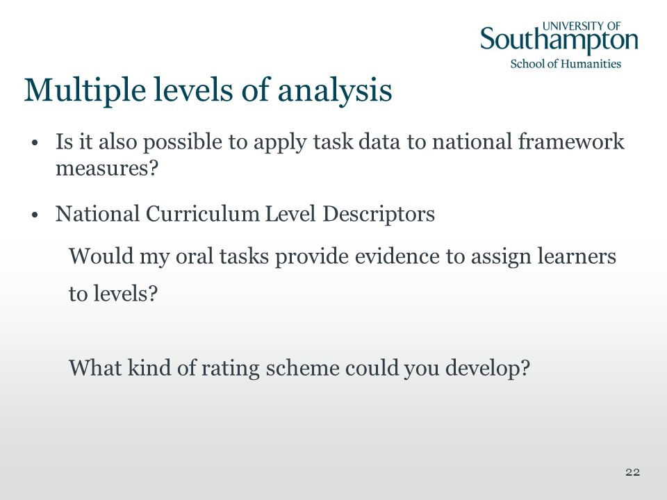 22 Multiple levels of analysis Is it also possible to apply task data to national framework measures? National Curriculum Level Descriptors Would my o