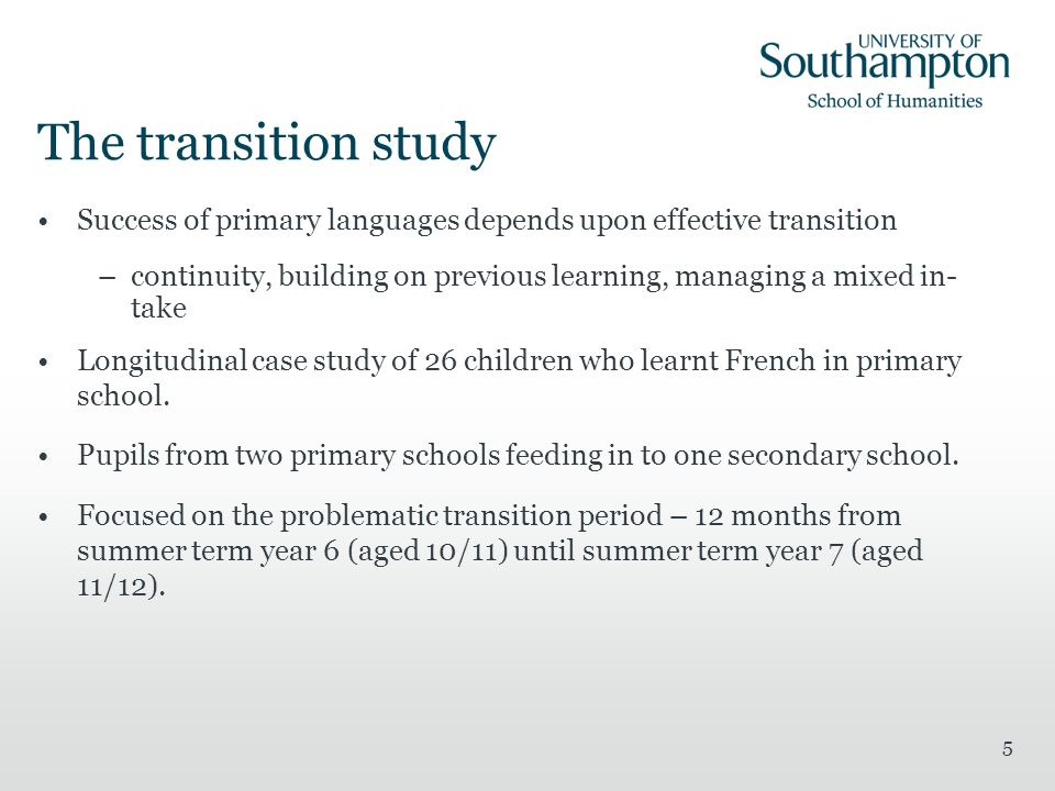 5 The transition study Success of primary languages depends upon effective transition –continuity, building on previous learning, managing a mixed in-