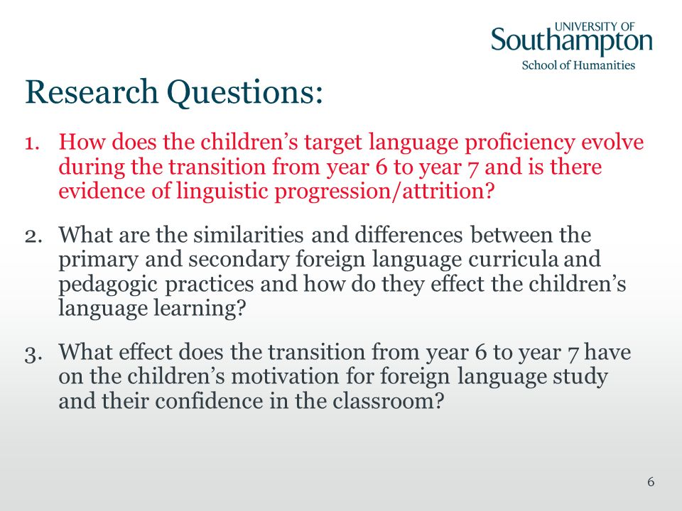 6 Research Questions: 1.How does the childrens target language proficiency evolve during the transition from year 6 to year 7 and is there evidence of