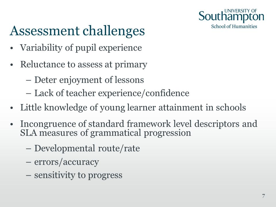 7 Assessment challenges Variability of pupil experience Reluctance to assess at primary –Deter enjoyment of lessons –Lack of teacher experience/confid