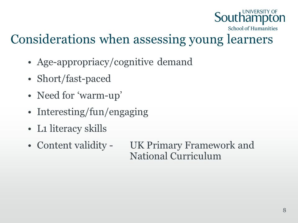 8 Considerations when assessing young learners Age-appropriacy/cognitive demand Short/fast-paced Need for warm-up Interesting/fun/engaging L1 literacy