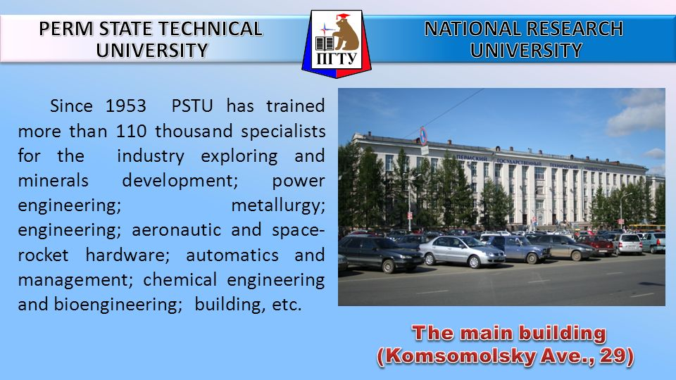 Since 1953 PSTU has trained more than 110 thousand specialists for the industry exploring and minerals development; power engineering; metallurgy; engineering; aeronautic and space- rocket hardware; automatics and management; chemical engineering and bioengineering; building, etc.