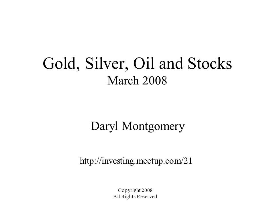 Gold, Silver, Oil and Stocks March 2008 Daryl Montgomery http://investing.meetup.com/21 Copyright 2008 All Rights Reserved
