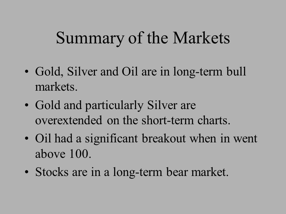 Summary of the Markets Gold, Silver and Oil are in long-term bull markets.