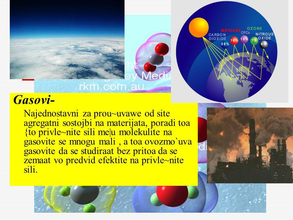 Gasovi- Najednostavni za prou~uvawe od site agregatni sostojbi na materijata, poradi toa {to privle~nite sili me|u molekulite na gasovite se mnogu mal