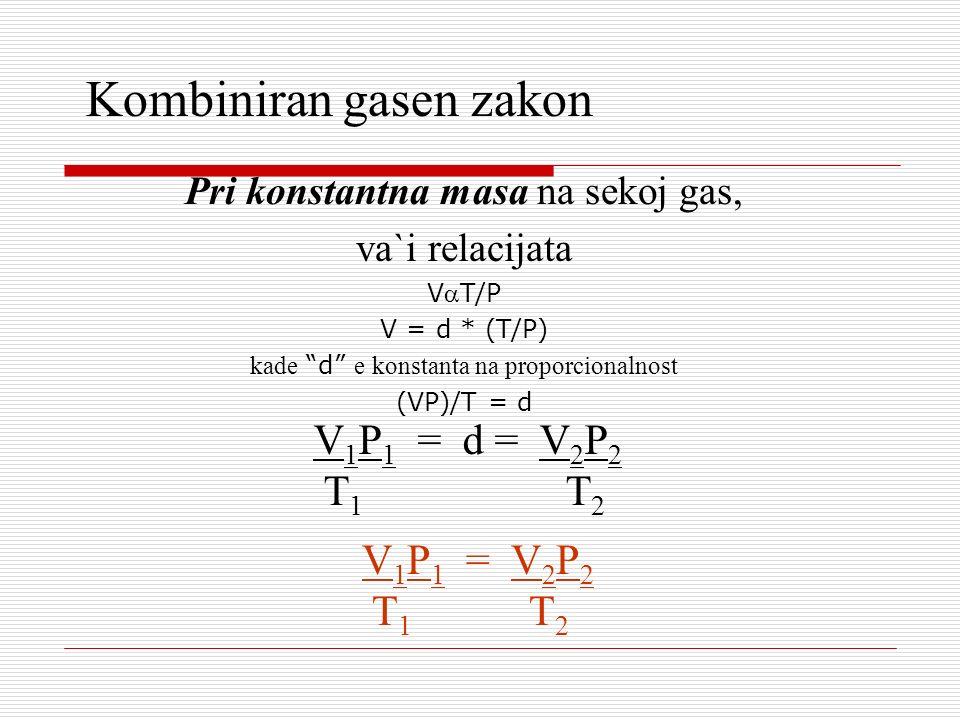Kombiniran gasen zakon Pri konstantna masa na sekoj gas, va`i relacijata VT/P V = d * (T/P) kade d e konstanta na proporcionalnost (VP)/T = d V 1 P 1