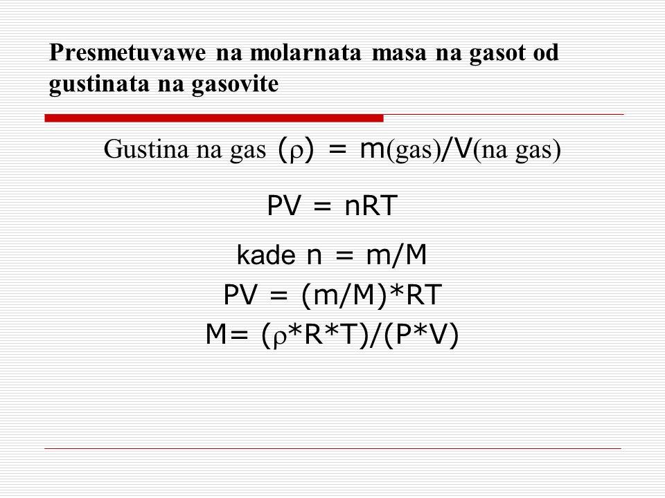 Presmetuvawe na molarnata masa na gasot od gustinata na gasovite Gustina na gas () = m (gas) /V (na gas) PV = nRT kade n = m/M PV = (m/M)*RT M= (*R*T)