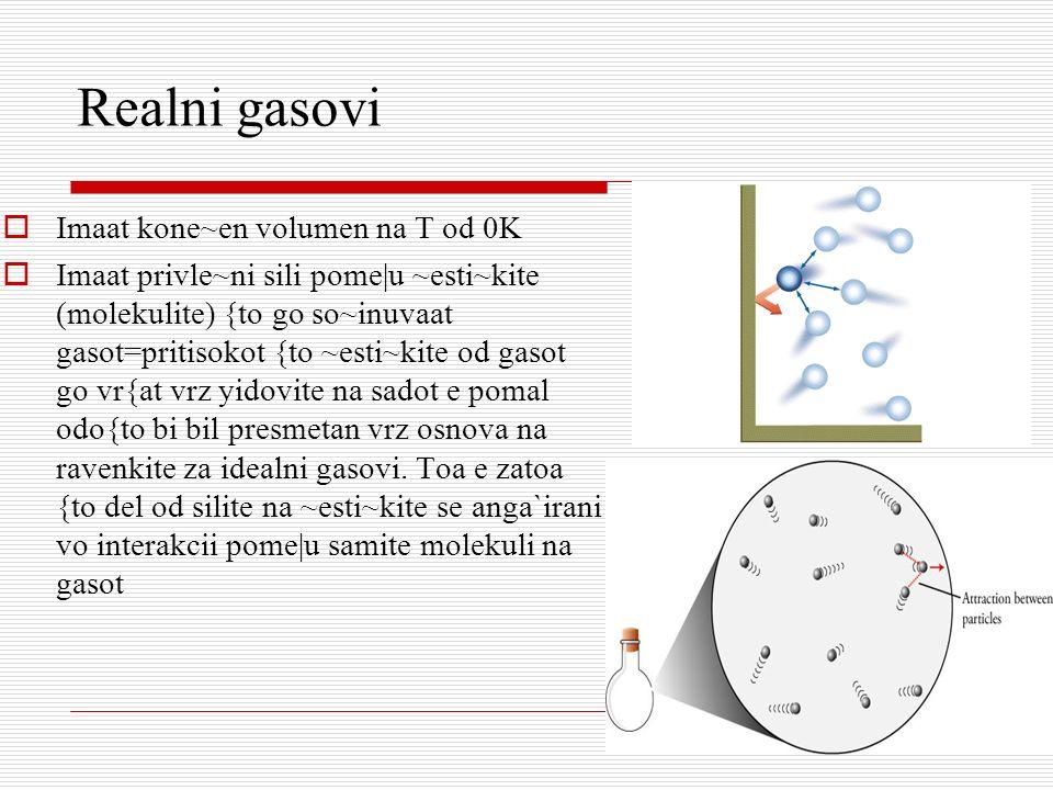 Realni gasovi Imaat kone~en volumen na T od 0K Imaat privle~ni sili pome|u ~esti~kite (molekulite) {to go so~inuvaat gasot=pritisokot {to ~esti~kite o