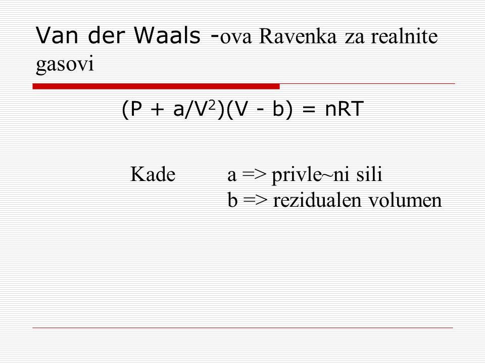 Van der Waals - ova Ravenka za realnite gasovi (P + a/V 2 )(V - b) = nRT Kade a => privle~ni sili b => rezidualen volumen