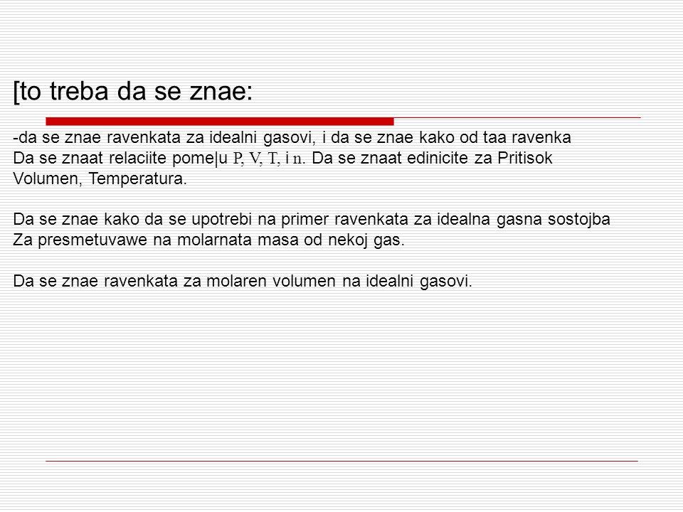 [to treba da se znae: -da se znae ravenkata za idealni gasovi, i da se znae kako od taa ravenka Da se znaat relaciite pome|u P, V, T, i n. Da se znaat