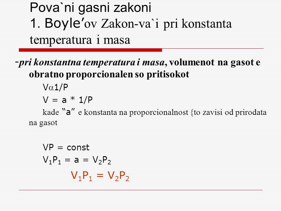 Pova`ni gasni zakoni 1. Boyle ov Zakon-va`i pri konstanta temperatura i masa - pri konstantna temperatura i masa, volumenot na gasot e obratno proporc