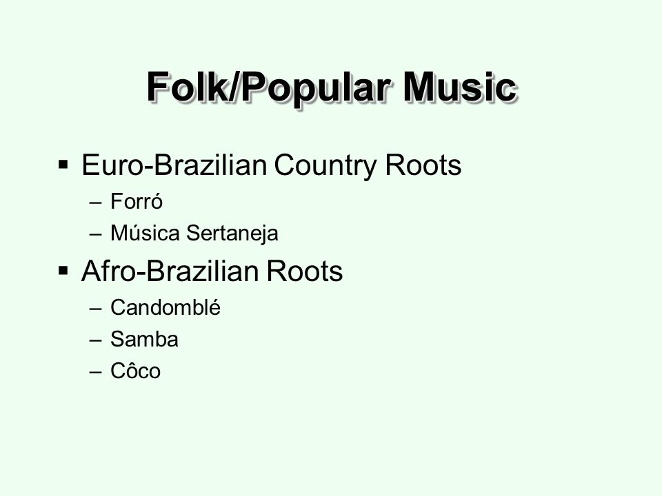 Folk/Popular Music Euro-Brazilian Country Roots –Forró –Música Sertaneja Afro-Brazilian Roots –Candomblé –Samba –Côco