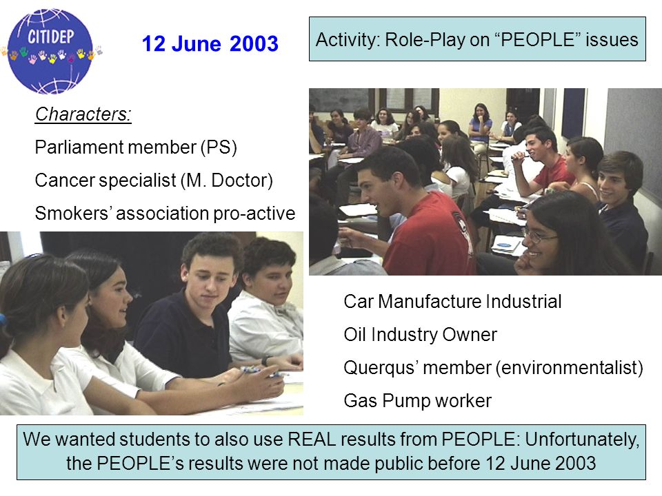 12 June 2003 Activity: Role-Play on PEOPLE issues Characters: Parliament member (PS) Cancer specialist (M. Doctor) Smokers association pro-active We w