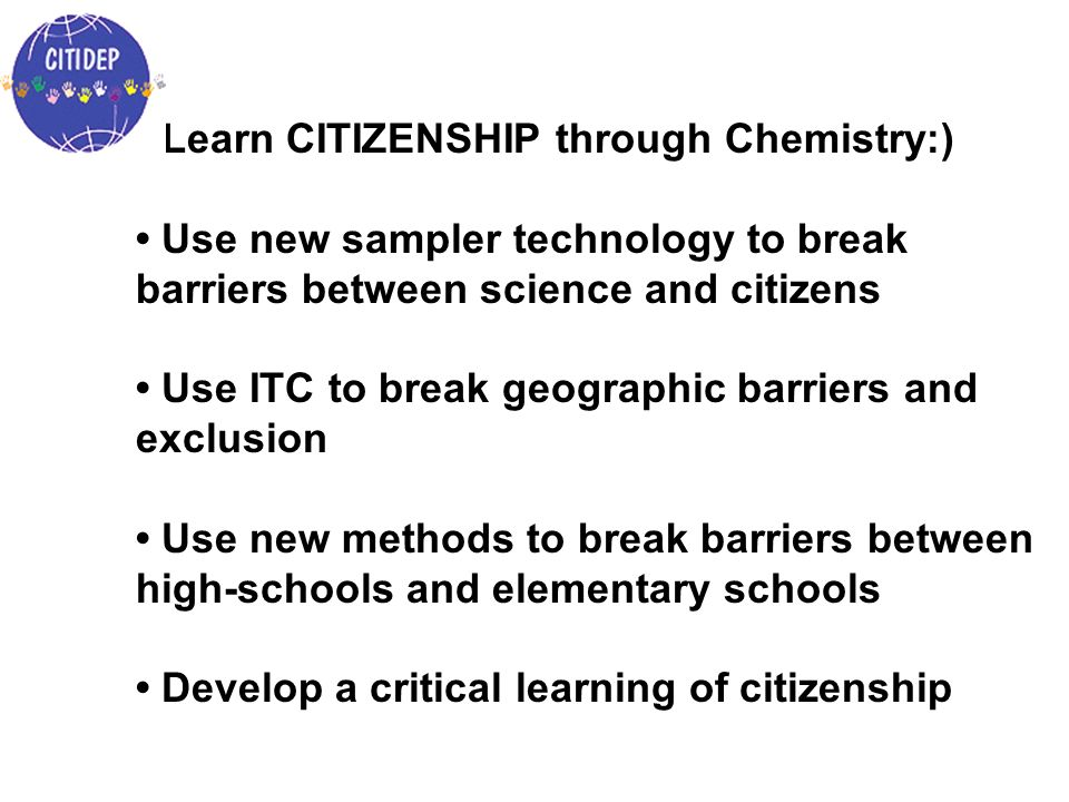 Learn CITIZENSHIP through Chemistry:) Use new sampler technology to break barriers between science and citizens Use ITC to break geographic barriers a
