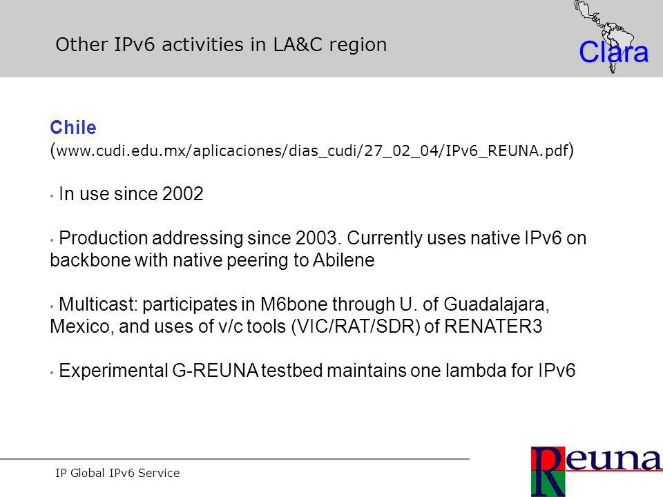 IP Global IPv6 Service Clara Other IPv6 activities in LA&C region Chile ( www.cudi.edu.mx/aplicaciones/dias_cudi/27_02_04/IPv6_REUNA.pdf ) In use since 2002 Production addressing since 2003.