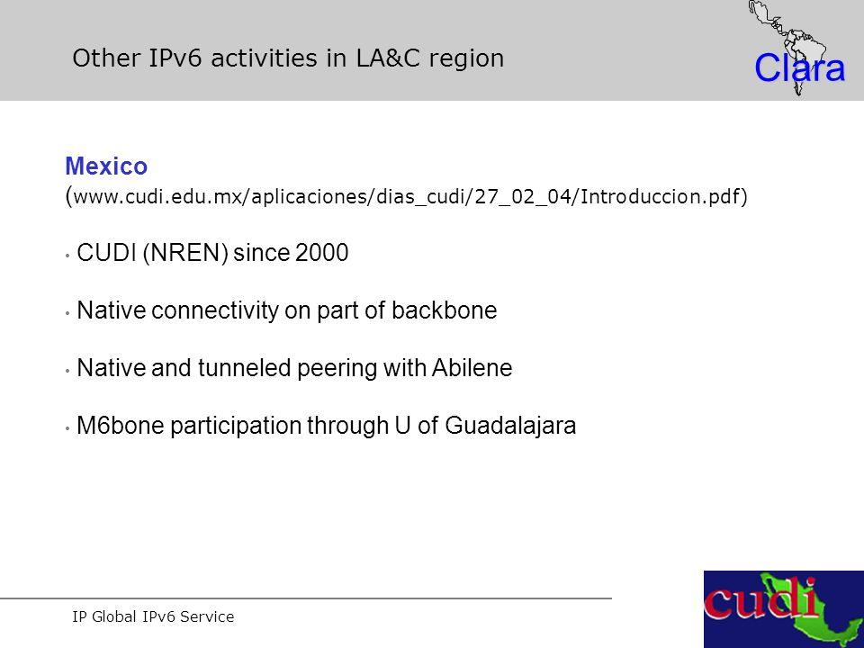 IP Global IPv6 Service Clara Other IPv6 activities in LA&C region Mexico ( www.cudi.edu.mx/aplicaciones/dias_cudi/27_02_04/Introduccion.pdf) CUDI (NREN) since 2000 Native connectivity on part of backbone Native and tunneled peering with Abilene M6bone participation through U of Guadalajara